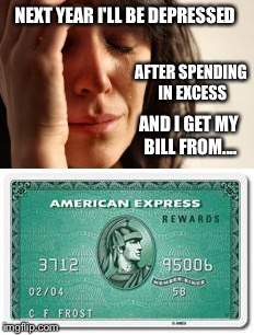 NEXT YEAR I'LL BE DEPRESSED AFTER SPENDING IN EXCESS AND I GET MY BILL FROM.... | made w/ Imgflip meme maker