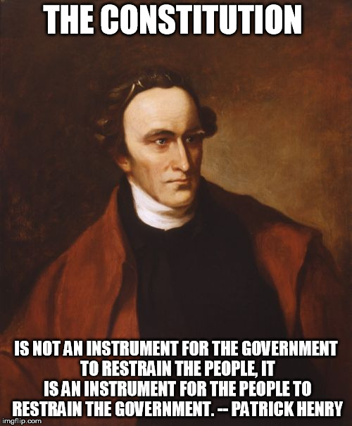 Patrick Henry | THE CONSTITUTION IS NOT AN INSTRUMENT FOR THE GOVERNMENT TO RESTRAIN THE PEOPLE, IT IS AN INSTRUMENT FOR THE PEOPLE TO RESTRAIN THE GOVERNME | image tagged in memes,patrick henry,constitution,limited government | made w/ Imgflip meme maker
