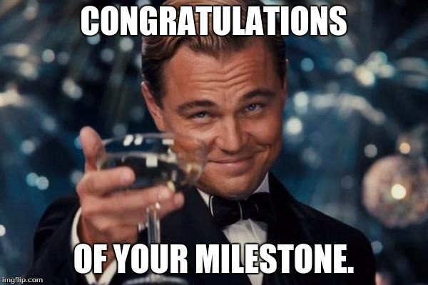 Leonardo Dicaprio Cheers Meme | CONGRATULATIONS OF YOUR MILESTONE. | image tagged in memes,leonardo dicaprio cheers | made w/ Imgflip meme maker