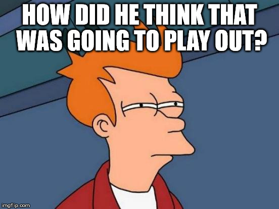 Futurama Fry Meme | HOW DID HE THINK THAT WAS GOING TO PLAY OUT? | image tagged in memes,futurama fry | made w/ Imgflip meme maker