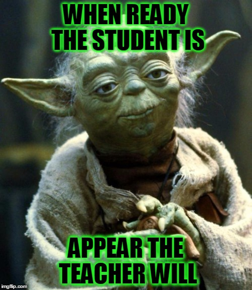 Star Wars Yoda Meme | WHEN READY THE STUDENT IS APPEAR THE TEACHER WILL | image tagged in memes,star wars yoda | made w/ Imgflip meme maker