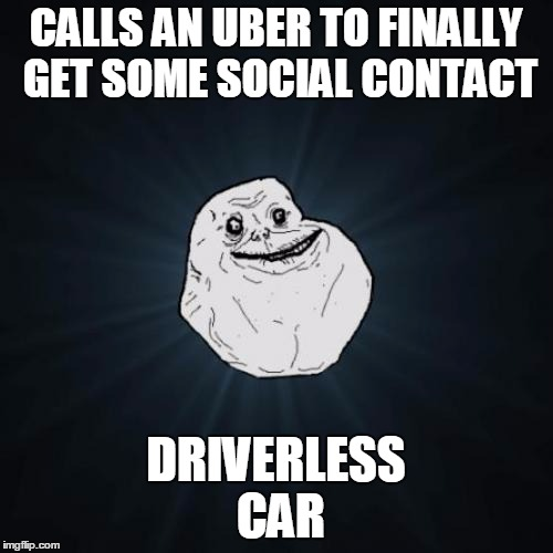 CALLS AN UBER TO FINALLY GET SOME SOCIAL CONTACT DRIVERLESS CAR | made w/ Imgflip meme maker