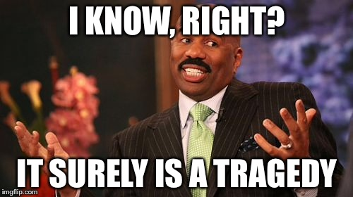Steve Harvey Meme | I KNOW, RIGHT? IT SURELY IS A TRAGEDY | image tagged in memes,steve harvey | made w/ Imgflip meme maker