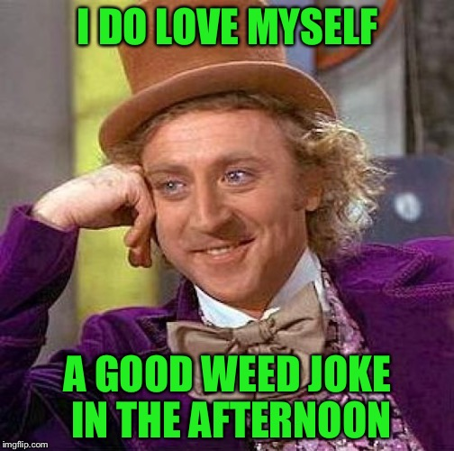 Creepy Condescending Wonka Meme | I DO LOVE MYSELF A GOOD WEED JOKE IN THE AFTERNOON | image tagged in memes,creepy condescending wonka | made w/ Imgflip meme maker
