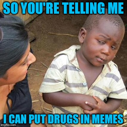 Third World Skeptical Kid Meme | SO YOU'RE TELLING ME I CAN PUT DRUGS IN MEMES | image tagged in memes,third world skeptical kid | made w/ Imgflip meme maker