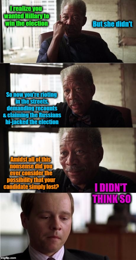 I Didn't Think So | I realize you wanted Hillary to win the election So now you're rioting in the streets, demanding recounts & claiming the Russians hi-jacked  | image tagged in memes,morgan freeman,wmp,funny,election | made w/ Imgflip meme maker