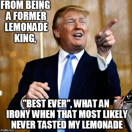"Donal Trump Birthday |  FROM BEING A FORMER LEMONADE KING, ""BEST EVER"", WHAT AN IRONY WHEN THAT MOST LIKELY NEVER TASTED MY LEMONADE 