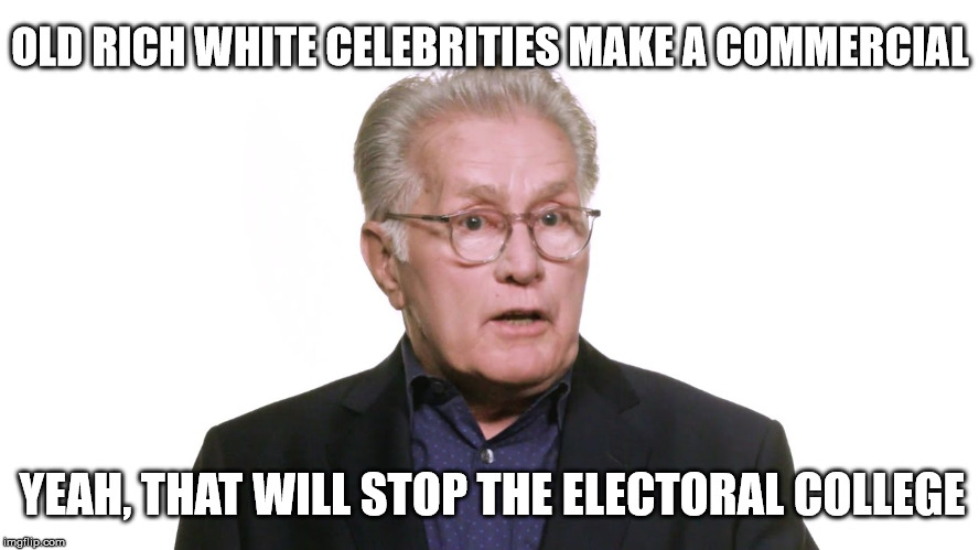 Liberals still don't accept the election outcome | OLD RICH WHITE CELEBRITIES MAKE A COMMERCIAL YEAH, THAT WILL STOP THE ELECTORAL COLLEGE | image tagged in stupid liberals,liberal logic,celebrities,arrogant rich man,electoral college,election 2016 aftermath | made w/ Imgflip meme maker