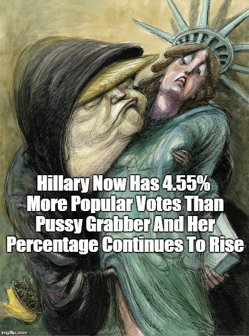 Trump's Love Of Liberty | Hillary Now Has 4.55% More Popular Votes Than Pussy Grabber And Her Percentage Continues To Rise | image tagged in donald trump,lady liberty,statue of liberty,popular vote,pussy grabber | made w/ Imgflip meme maker