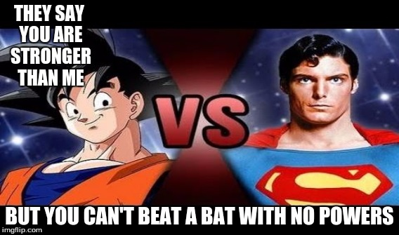 goku vs superman | THEY SAY YOU ARE STRONGER THAN ME BUT YOU CAN'T BEAT A BAT WITH NO POWERS | image tagged in goku | made w/ Imgflip meme maker