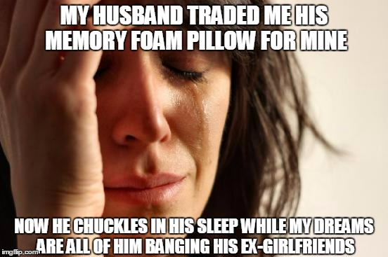 First World Problems Meme | MY HUSBAND TRADED ME HIS MEMORY FOAM PILLOW FOR MINE NOW HE CHUCKLES IN HIS SLEEP WHILE MY DREAMS ARE ALL OF HIM BANGING HIS EX-GIRLFRIENDS | image tagged in memes,first world problems | made w/ Imgflip meme maker