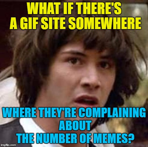 It's just a trend that will pass | WHAT IF THERE'S A GIF SITE SOMEWHERE WHERE THEY'RE COMPLAINING ABOUT THE NUMBER OF MEMES? | image tagged in memes,conspiracy keanu,gifs,complaining,trends | made w/ Imgflip meme maker