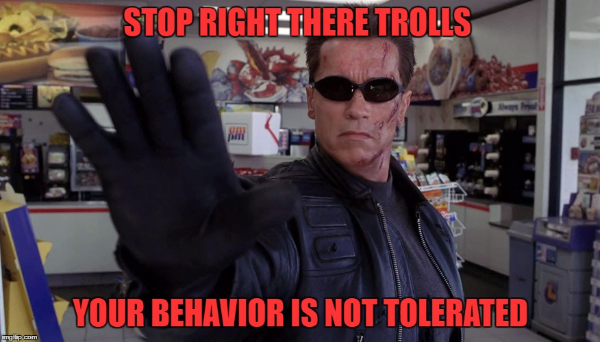 Terminator - Talk To The Hand | STOP RIGHT THERE TROLLS YOUR BEHAVIOR IS NOT TOLERATED | image tagged in terminator - talk to the hand | made w/ Imgflip meme maker