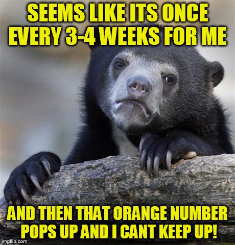 Confession Bear Meme | SEEMS LIKE ITS ONCE EVERY 3-4 WEEKS FOR ME AND THEN THAT ORANGE NUMBER POPS UP AND I CANT KEEP UP! | image tagged in memes,confession bear | made w/ Imgflip meme maker