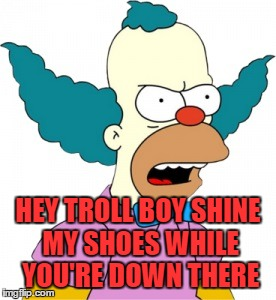 Krusty The Clown - Angry |  HEY TROLL BOY SHINE MY SHOES WHILE YOU'RE DOWN THERE | image tagged in krusty the clown - angry | made w/ Imgflip meme maker