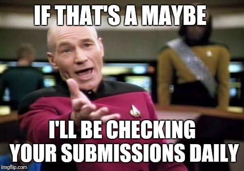 Picard Wtf Meme | IF THAT'S A MAYBE I'LL BE CHECKING YOUR SUBMISSIONS DAILY | image tagged in memes,picard wtf | made w/ Imgflip meme maker