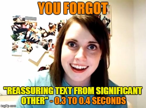 "YOU FORGOT ""REASSURING TEXT FROM SIGNIFICANT OTHER"" - 0.3 TO 0.4 SECONDS OTHER"" ""REASSURING TEXT FROM SIGNIFICANT 