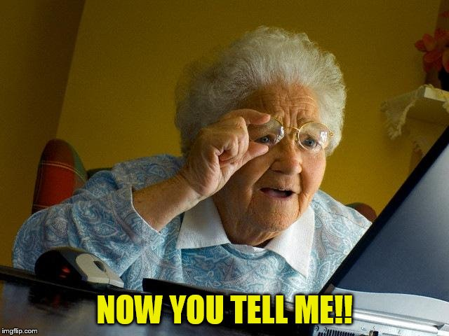 Grandma Finds The Internet Meme | NOW YOU TELL ME!! | image tagged in memes,grandma finds the internet | made w/ Imgflip meme maker
