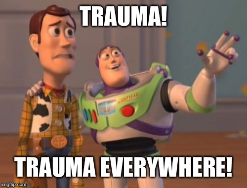 X, X Everywhere Meme | TRAUMA! TRAUMA EVERYWHERE! | image tagged in memes,x,x everywhere,x x everywhere | made w/ Imgflip meme maker
