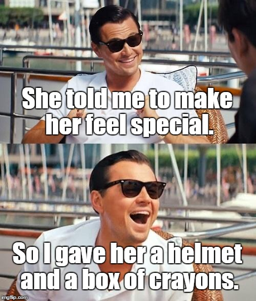 Leonardo Dicaprio Wolf Of Wall Street Meme | She told me to make her feel special. So I gave her a helmet and a box of crayons. | image tagged in memes,leonardo dicaprio wolf of wall street | made w/ Imgflip meme maker