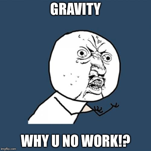 Y U No Meme | GRAVITY WHY U NO WORK!? | image tagged in memes,y u no | made w/ Imgflip meme maker
