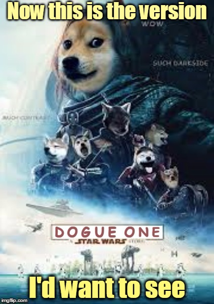 Dogue One: A Dank Meme Story | Now this is the version I'd want to see | image tagged in memes,doge,movie poster,star wars,rogue one,dogue one | made w/ Imgflip meme maker