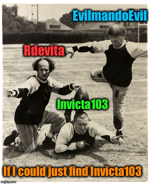 3 Stooges Kick | EvilmandoEvil Rdevita Invicta103 If I could just find Invicta103 | image tagged in 3 stooges kick | made w/ Imgflip meme maker