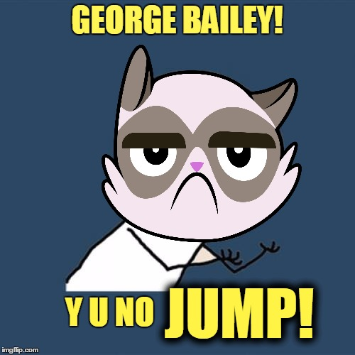 GEORGE BAILEY! Y U NO JUMP! | made w/ Imgflip meme maker