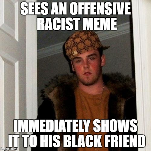 Scumbag Steve Meme | SEES AN OFFENSIVE RACIST MEME IMMEDIATELY SHOWS IT TO HIS BLACK FRIEND | image tagged in memes,scumbag steve | made w/ Imgflip meme maker