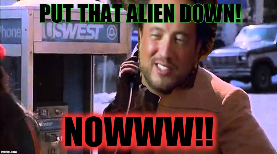 PUT THAT ALIEN DOWN! NOWWW!! | made w/ Imgflip meme maker