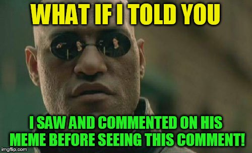 Matrix Morpheus Meme | WHAT IF I TOLD YOU I SAW AND COMMENTED ON HIS MEME BEFORE SEEING THIS COMMENT! | image tagged in memes,matrix morpheus | made w/ Imgflip meme maker