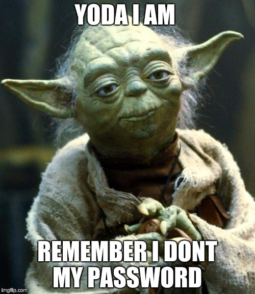 Star Wars Yoda Meme | YODA I AM REMEMBER I DONT MY PASSWORD | image tagged in memes,star wars yoda | made w/ Imgflip meme maker