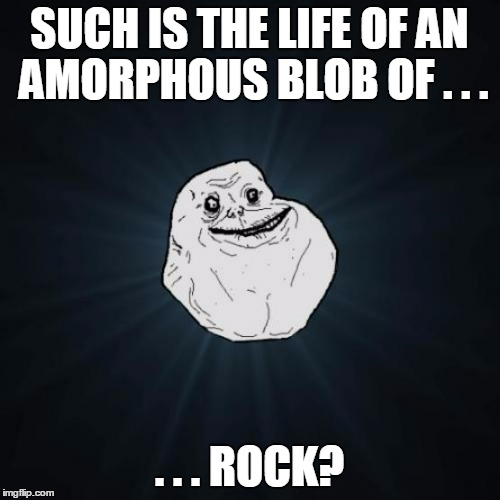 SUCH IS THE LIFE OF AN AMORPHOUS BLOB OF . . . . . . ROCK? | made w/ Imgflip meme maker
