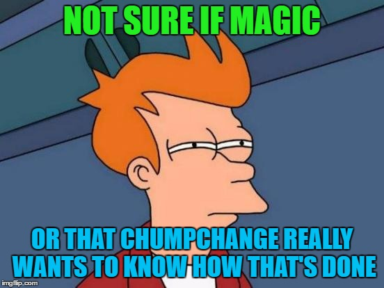 Futurama Fry Meme | NOT SURE IF MAGIC OR THAT CHUMPCHANGE REALLY WANTS TO KNOW HOW THAT'S DONE | image tagged in memes,futurama fry | made w/ Imgflip meme maker