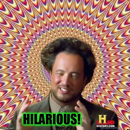 Abstract Ancient Aliens  | HILARIOUS! | image tagged in abstract ancient aliens | made w/ Imgflip meme maker