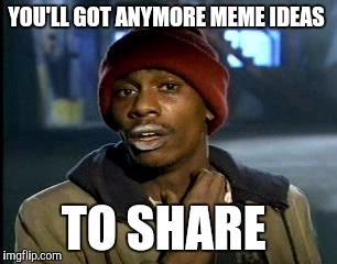 Y'all Got Any More Of That Meme | YOU'LL GOT ANYMORE MEME IDEAS TO SHARE | image tagged in memes,yall got any more of | made w/ Imgflip meme maker