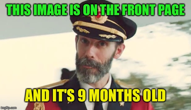 Captain Obvious  | THIS IMAGE IS ON THE FRONT PAGE AND IT'S 9 MONTHS OLD | image tagged in captain obvious | made w/ Imgflip meme maker