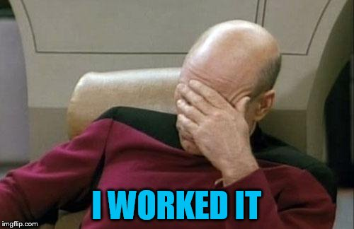 Captain Picard Facepalm Meme | I WORKED IT | image tagged in memes,captain picard facepalm | made w/ Imgflip meme maker