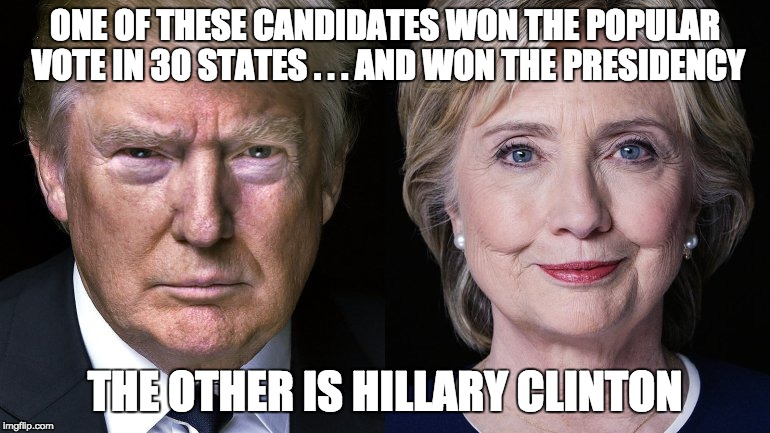 Donald Trump and Hillary Clinton | ONE OF THESE CANDIDATES WON THE POPULAR VOTE IN 30 STATES . . . AND WON THE PRESIDENCY THE OTHER IS HILLARY CLINTON | image tagged in donald trump and hillary clinton | made w/ Imgflip meme maker