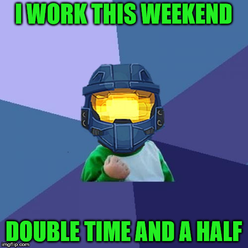 1befyj | I WORK THIS WEEKEND DOUBLE TIME AND A HALF | image tagged in 1befyj | made w/ Imgflip meme maker
