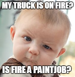 Skeptical Baby Meme | MY TRUCK IS ON FIRE? IS FIRE A PAINTJOB? | image tagged in memes,skeptical baby | made w/ Imgflip meme maker