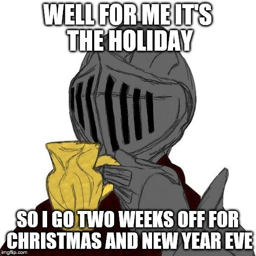 WELL FOR ME IT'S THE HOLIDAY SO I GO TWO WEEKS OFF FOR CHRISTMAS AND NEW YEAR EVE | made w/ Imgflip meme maker