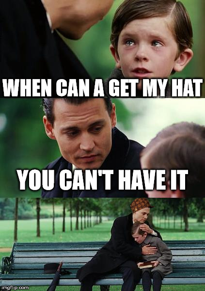 Finding Neverland Meme | WHEN CAN A GET MY HAT YOU CAN'T HAVE IT | image tagged in memes,finding neverland,scumbag | made w/ Imgflip meme maker
