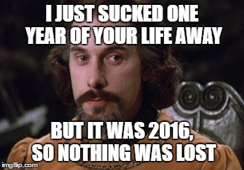 Count Rugen | I JUST SUCKED ONE YEAR OF YOUR LIFE AWAY BUT IT WAS 2016, SO NOTHING WAS LOST | image tagged in count rugen | made w/ Imgflip meme maker