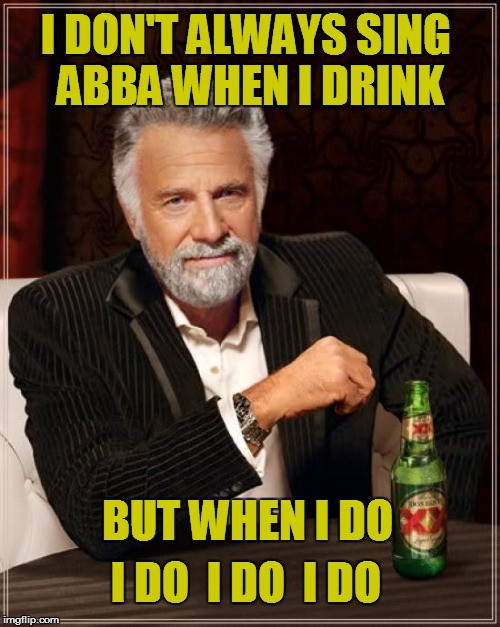 The Most Interesting Man In The World Meme | I DON'T ALWAYS SING ABBA WHEN I DRINK BUT WHEN I DO I DO  I DO  I DO | image tagged in memes,the most interesting man in the world | made w/ Imgflip meme maker