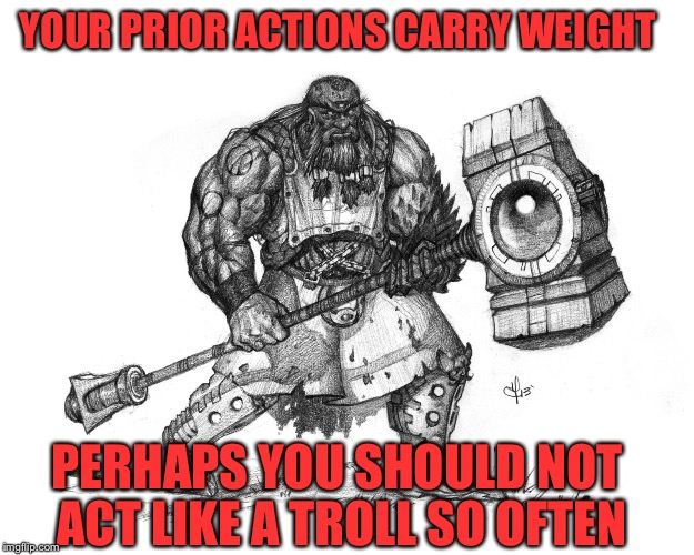 Troll Smasher | YOUR PRIOR ACTIONS CARRY WEIGHT PERHAPS YOU SHOULD NOT ACT LIKE A TROLL SO OFTEN | image tagged in troll smasher | made w/ Imgflip meme maker