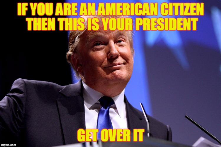 Donald Trump No2 |  IF YOU ARE AN AMERICAN CITIZEN THEN THIS IS YOUR PRESIDENT; GET OVER IT | image tagged in donald trump no2 | made w/ Imgflip meme maker
