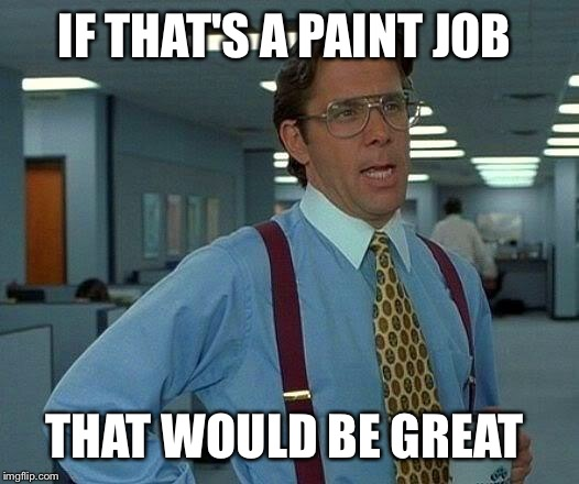 That Would Be Great Meme | IF THAT'S A PAINT JOB THAT WOULD BE GREAT | image tagged in memes,that would be great | made w/ Imgflip meme maker