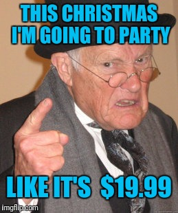 Back In My Day Meme | THIS CHRISTMAS I'M GOING TO PARTY LIKE IT'S  $19.99 | image tagged in memes,back in my day | made w/ Imgflip meme maker