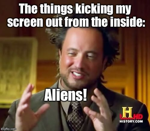 Ancient Aliens Meme | The things kicking my screen out from the inside: Aliens! | image tagged in memes,ancient aliens | made w/ Imgflip meme maker